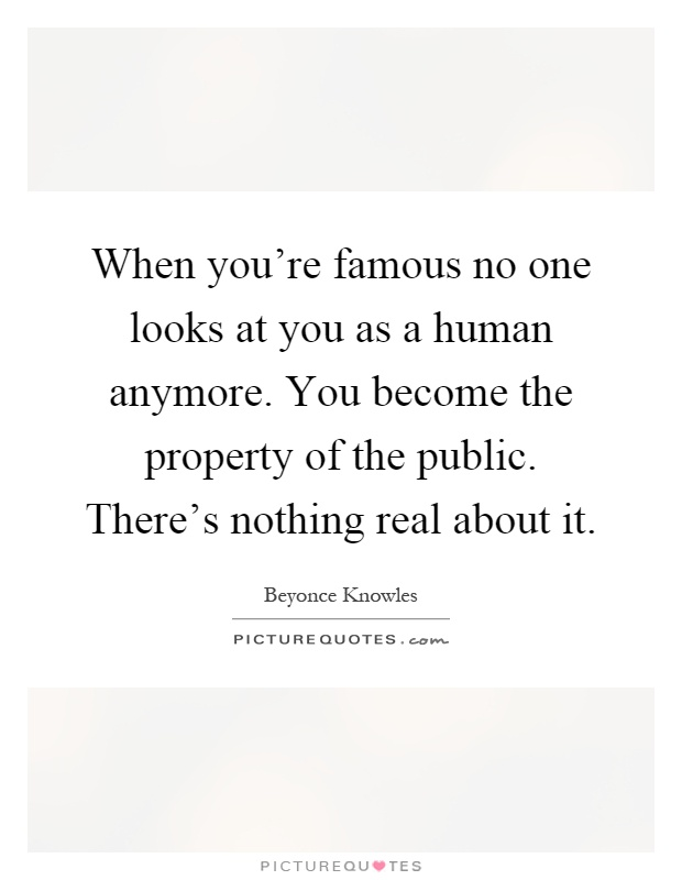 When you're famous no one looks at you as a human anymore. You become the property of the public. There's nothing real about it Picture Quote #1