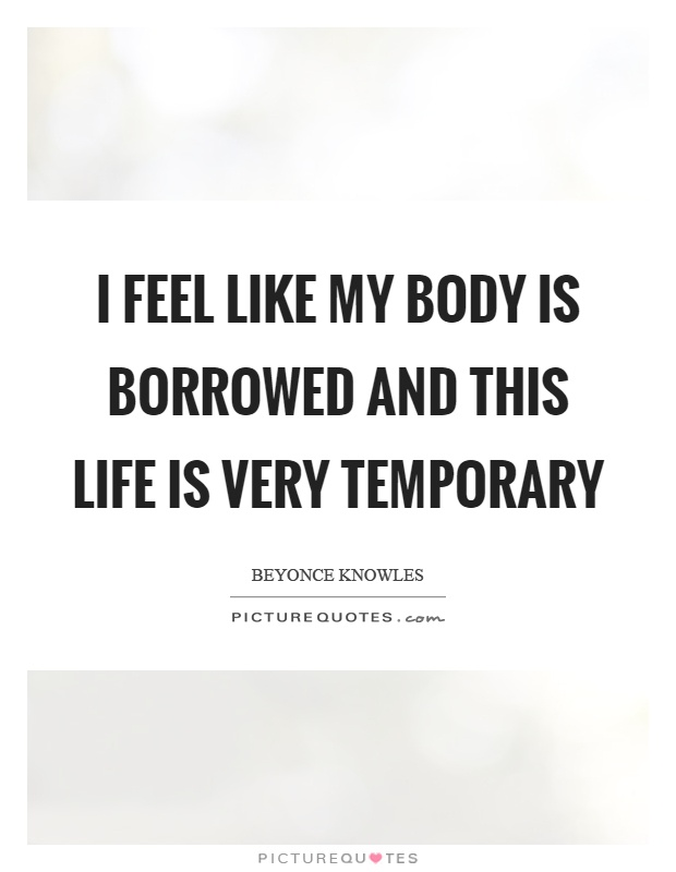 I feel like my body is borrowed and this life is very temporary Picture Quote #1