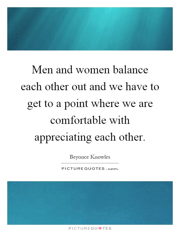 Men and women balance each other out and we have to get to a point where we are comfortable with appreciating each other Picture Quote #1