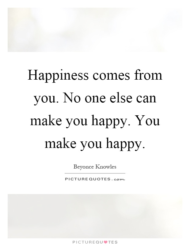 Happiness comes from you. No one else can make you happy. You make you happy Picture Quote #1