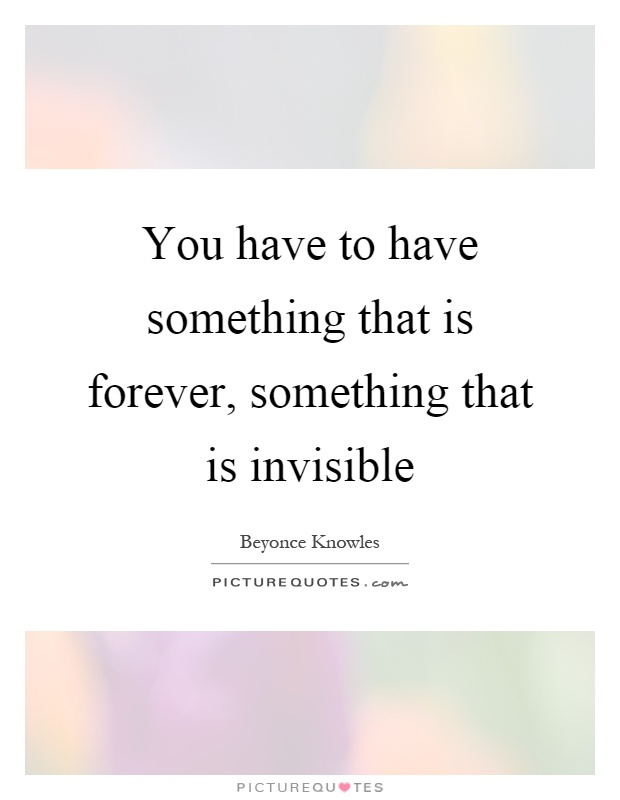 You have to have something that is forever, something that is invisible Picture Quote #1