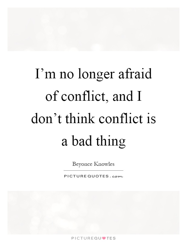 I'm no longer afraid of conflict, and I don't think conflict is a bad thing Picture Quote #1