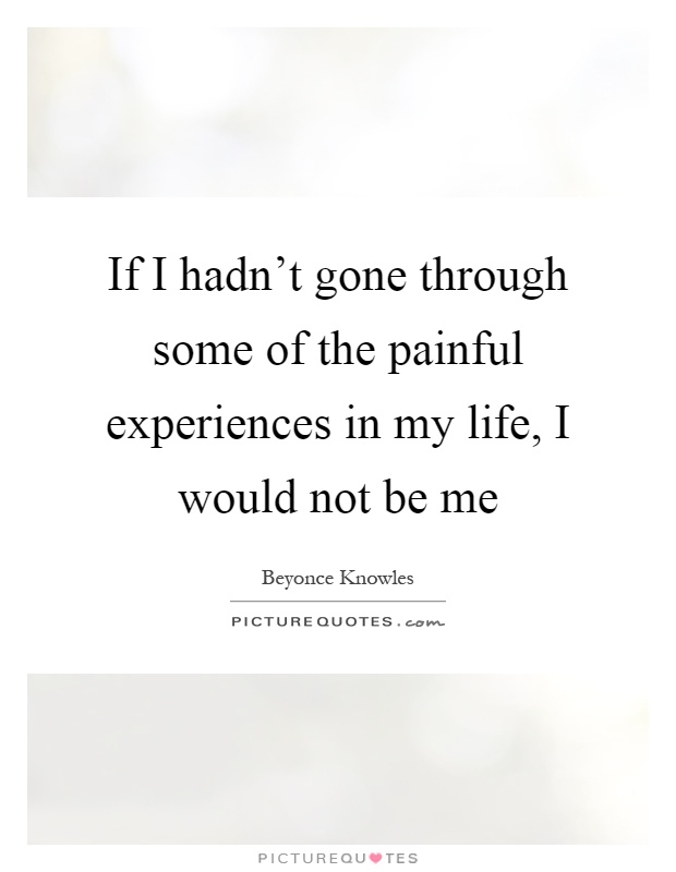 If I hadn't gone through some of the painful experiences in my life, I would not be me Picture Quote #1