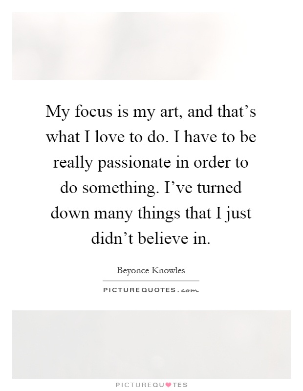 My focus is my art, and that's what I love to do. I have to be really passionate in order to do something. I've turned down many things that I just didn't believe in Picture Quote #1