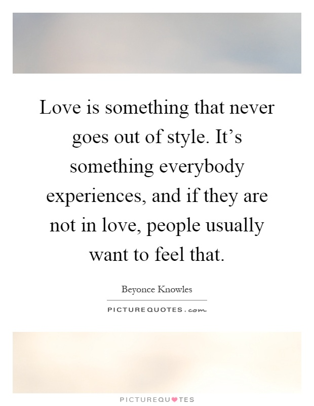 Love is something that never goes out of style. It's something everybody experiences, and if they are not in love, people usually want to feel that Picture Quote #1