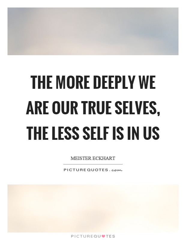 The more deeply we are our true selves, the less self is in us Picture Quote #1