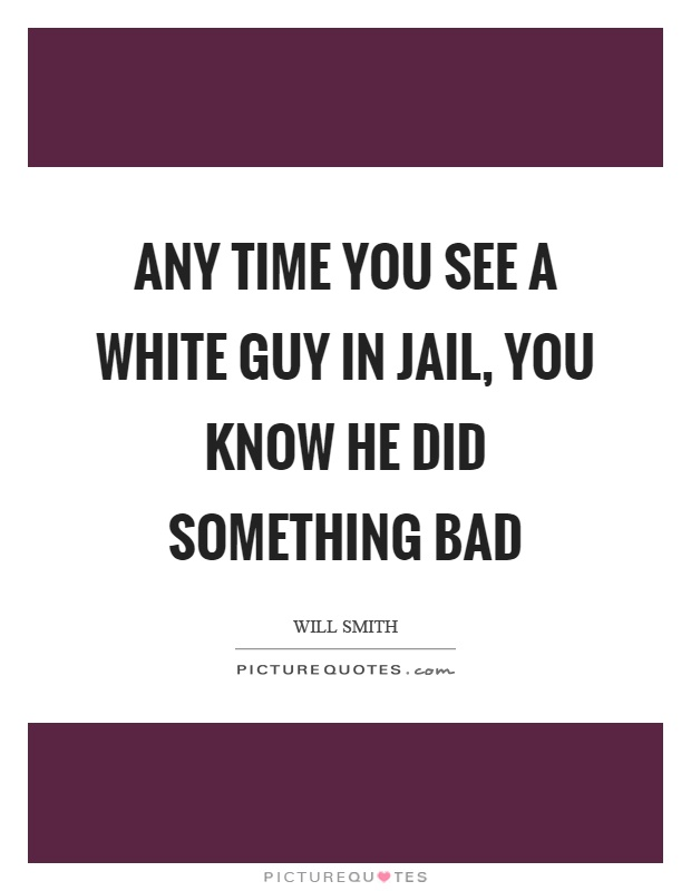 Any time you see a white guy in jail, you know he did something bad Picture Quote #1