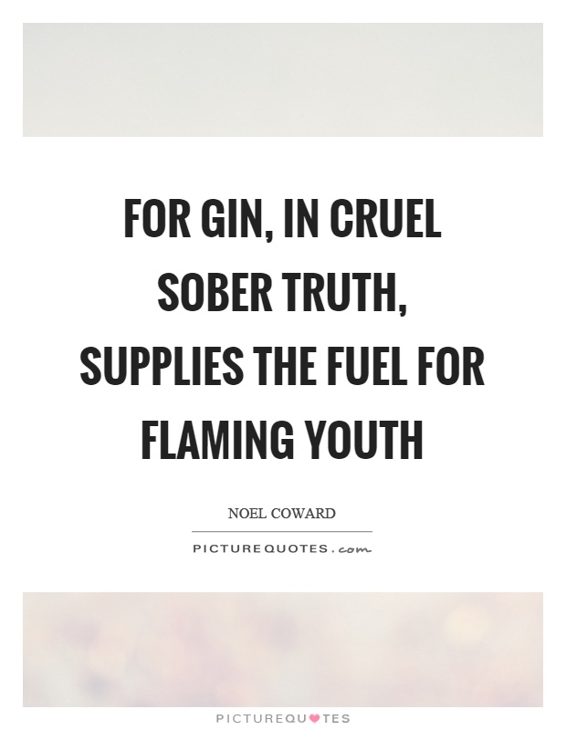For gin, in cruel sober truth, supplies the fuel for flaming youth Picture Quote #1