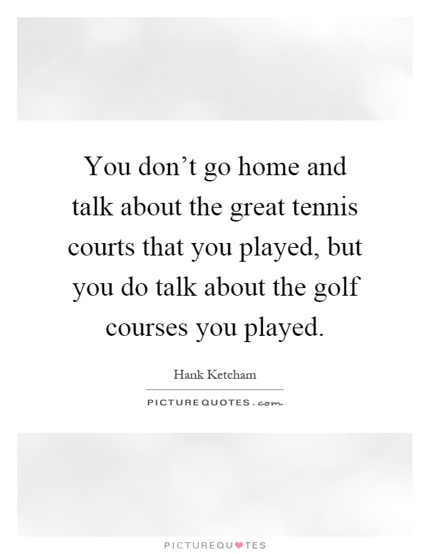 You don't go home and talk about the great tennis courts that you played, but you do talk about the golf courses you played Picture Quote #1