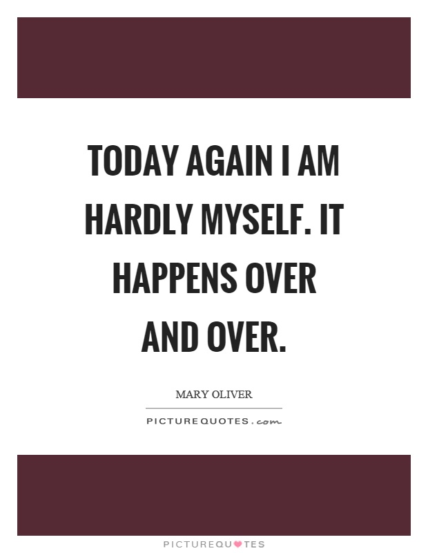 Today again I am hardly myself. It happens over and over Picture Quote #1