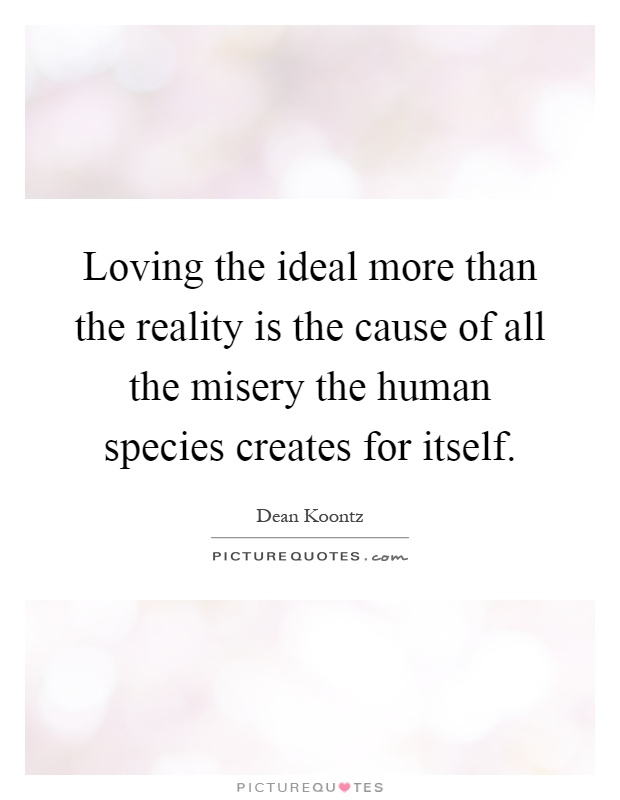 Loving the ideal more than the reality is the cause of all the misery the human species creates for itself Picture Quote #1
