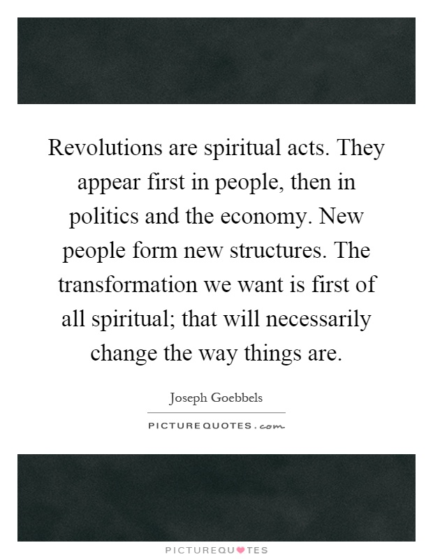 Revolutions are spiritual acts. They appear first in people, then in politics and the economy. New people form new structures. The transformation we want is first of all spiritual; that will necessarily change the way things are Picture Quote #1