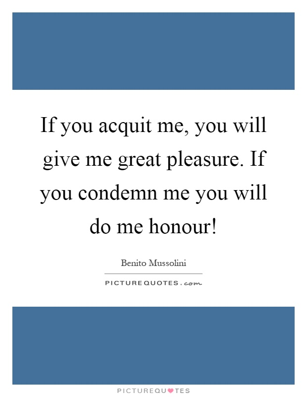If you acquit me, you will give me great pleasure. If you condemn me you will do me honour! Picture Quote #1