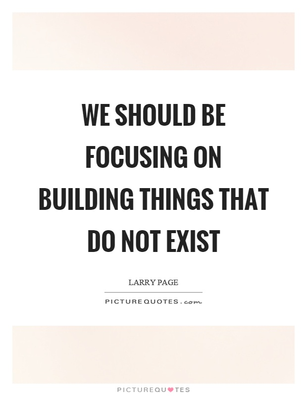We should be focusing on building things that do not exist Picture Quote #1