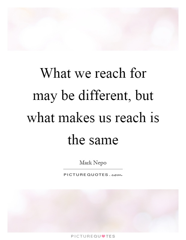 What we reach for may be different, but what makes us reach is the same Picture Quote #1