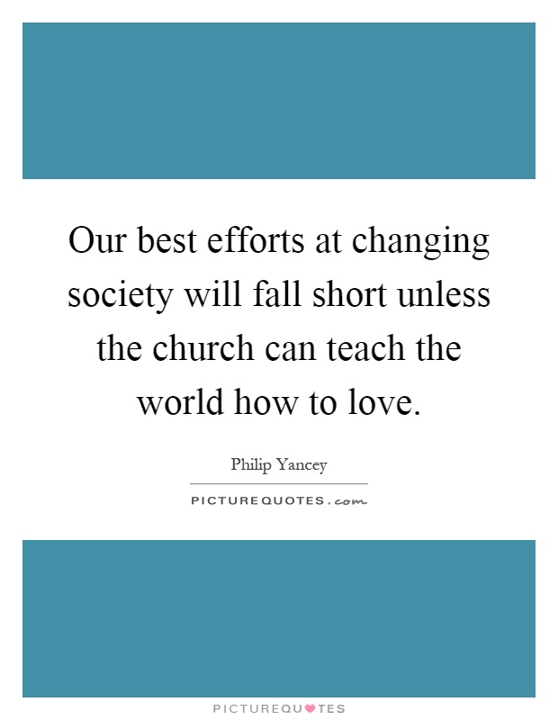 Our best efforts at changing society will fall short unless the church can teach the world how to love Picture Quote #1