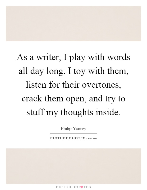 As a writer, I play with words all day long. I toy with them, listen for their overtones, crack them open, and try to stuff my thoughts inside Picture Quote #1