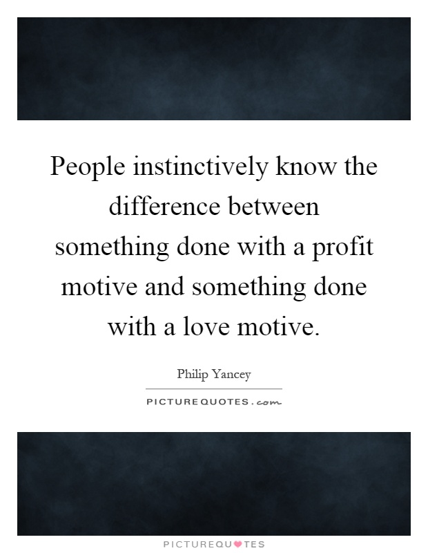 People instinctively know the difference between something done with a profit motive and something done with a love motive Picture Quote #1