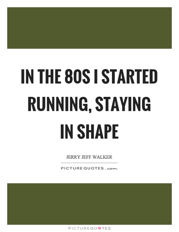 In the 80s I started running, staying in shape Picture Quote #1