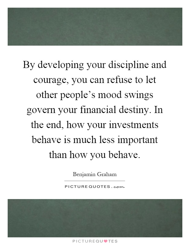 By developing your discipline and courage, you can refuse to let other people's mood swings govern your financial destiny. In the end, how your investments behave is much less important than how you behave Picture Quote #1