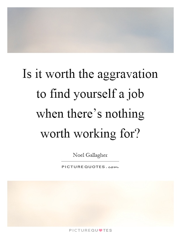 Is it worth the aggravation to find yourself a job when there's nothing worth working for? Picture Quote #1