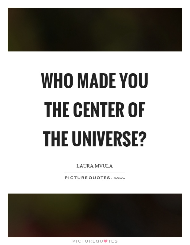 Who made you the center of the universe? Picture Quote #1