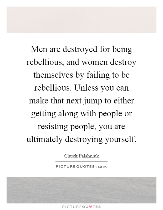 Men are destroyed for being rebellious, and women destroy themselves by failing to be rebellious. Unless you can make that next jump to either getting along with people or resisting people, you are ultimately destroying yourself Picture Quote #1