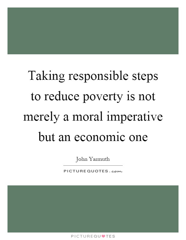 Taking responsible steps to reduce poverty is not merely a moral imperative but an economic one Picture Quote #1