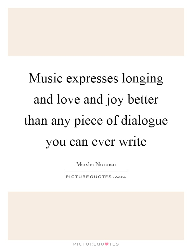 Music expresses longing and love and joy better than any piece of dialogue you can ever write Picture Quote #1