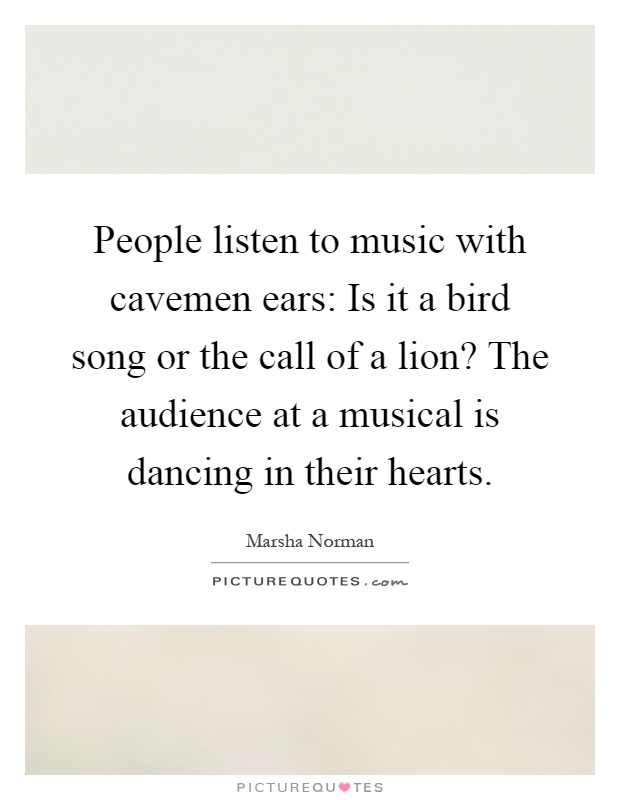 People listen to music with cavemen ears: Is it a bird song or the call of a lion? The audience at a musical is dancing in their hearts Picture Quote #1