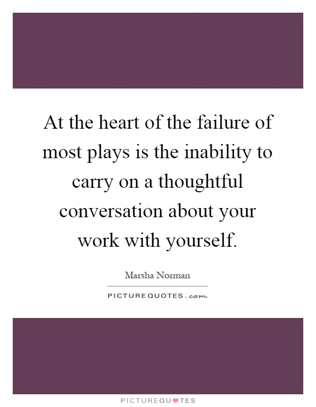 At the heart of the failure of most plays is the inability to carry on a thoughtful conversation about your work with yourself Picture Quote #1