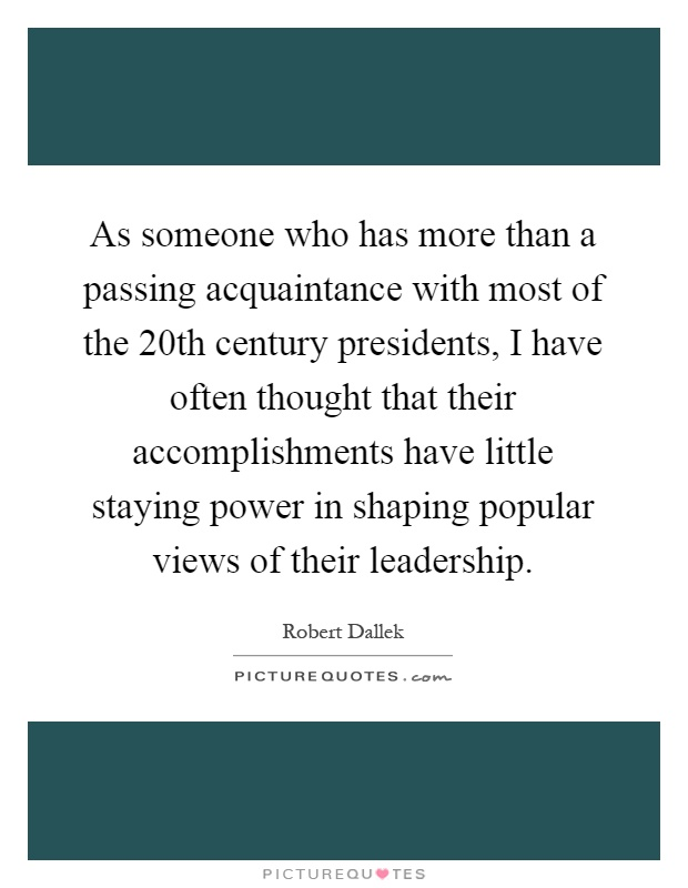 As someone who has more than a passing acquaintance with most of the 20th century presidents, I have often thought that their accomplishments have little staying power in shaping popular views of their leadership Picture Quote #1