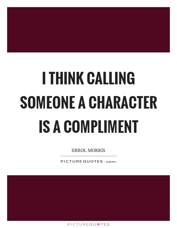 I think calling someone a character is a compliment Picture Quote #1