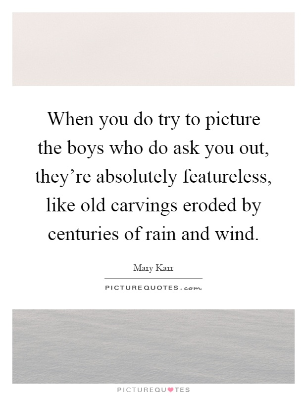 When you do try to picture the boys who do ask you out, they're absolutely featureless, like old carvings eroded by centuries of rain and wind Picture Quote #1