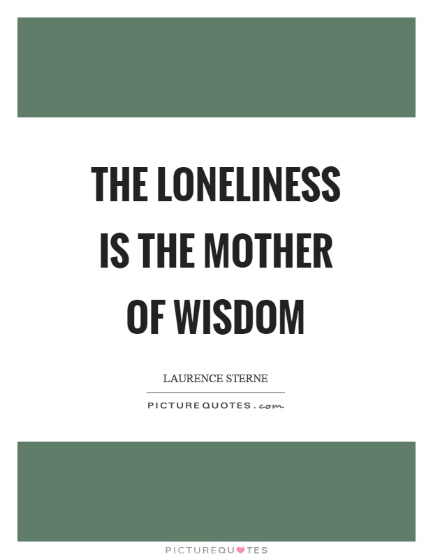 The loneliness is the mother of wisdom Picture Quote #1
