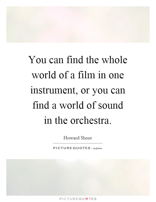 You can find the whole world of a film in one instrument, or you can find a world of sound in the orchestra Picture Quote #1