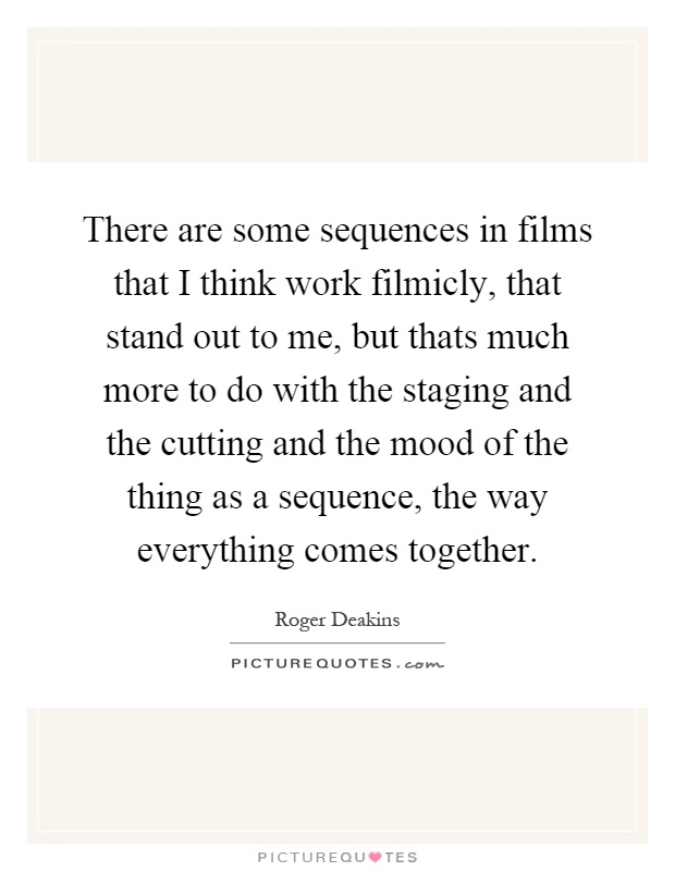 There are some sequences in films that I think work filmicly, that stand out to me, but thats much more to do with the staging and the cutting and the mood of the thing as a sequence, the way everything comes together Picture Quote #1