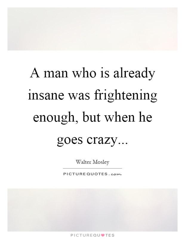 A man who is already insane was frightening enough, but when he goes crazy Picture Quote #1