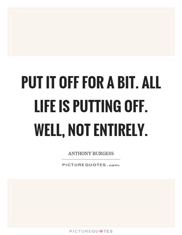 Put it off for a bit. All life is putting off. Well, not entirely Picture Quote #1