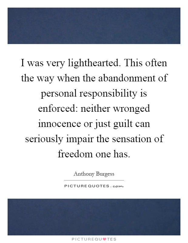 I was very lighthearted. This often the way when the abandonment of personal responsibility is enforced: neither wronged innocence or just guilt can seriously impair the sensation of freedom one has Picture Quote #1