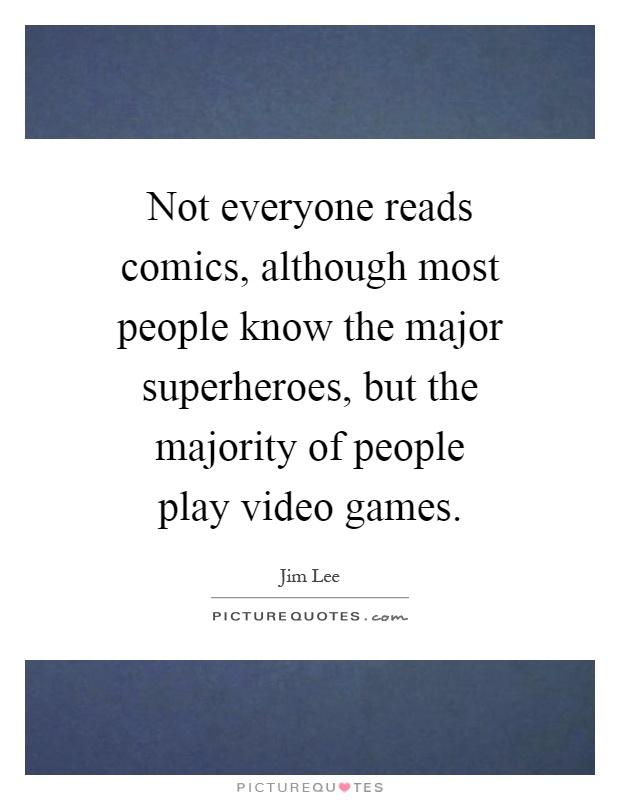 Not everyone reads comics, although most people know the major superheroes, but the majority of people play video games Picture Quote #1