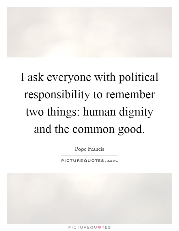 I ask everyone with political responsibility to remember two things: human dignity and the common good Picture Quote #1