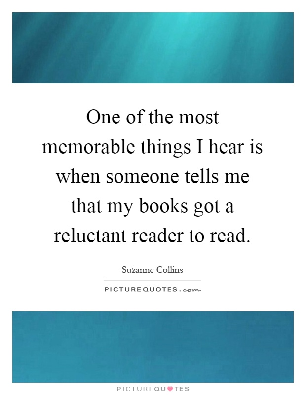 One of the most memorable things I hear is when someone tells me that my books got a reluctant reader to read Picture Quote #1