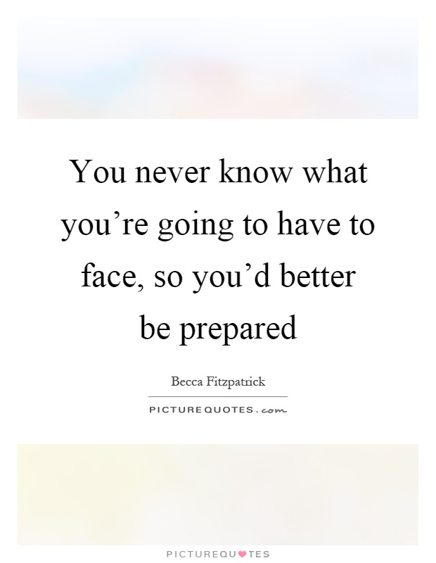 You never know what you're going to have to face, so you'd better be prepared Picture Quote #1