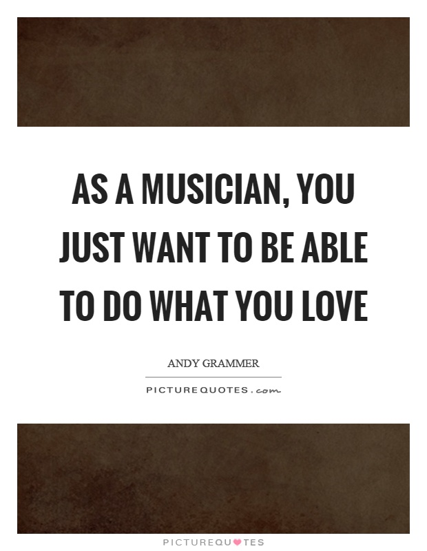 As a musician, you just want to be able to do what you love Picture Quote #1