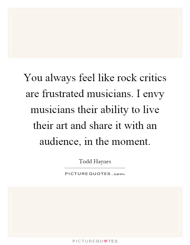 You always feel like rock critics are frustrated musicians. I envy musicians their ability to live their art and share it with an audience, in the moment Picture Quote #1