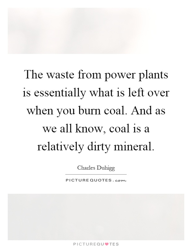 The waste from power plants is essentially what is left over when you burn coal. And as we all know, coal is a relatively dirty mineral Picture Quote #1