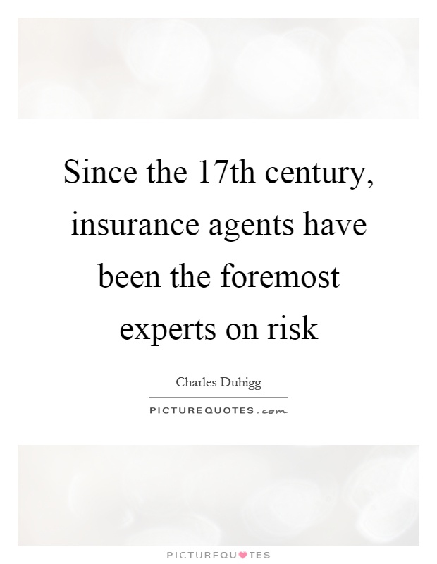 Since the 17th century, insurance agents have been the foremost experts on risk Picture Quote #1