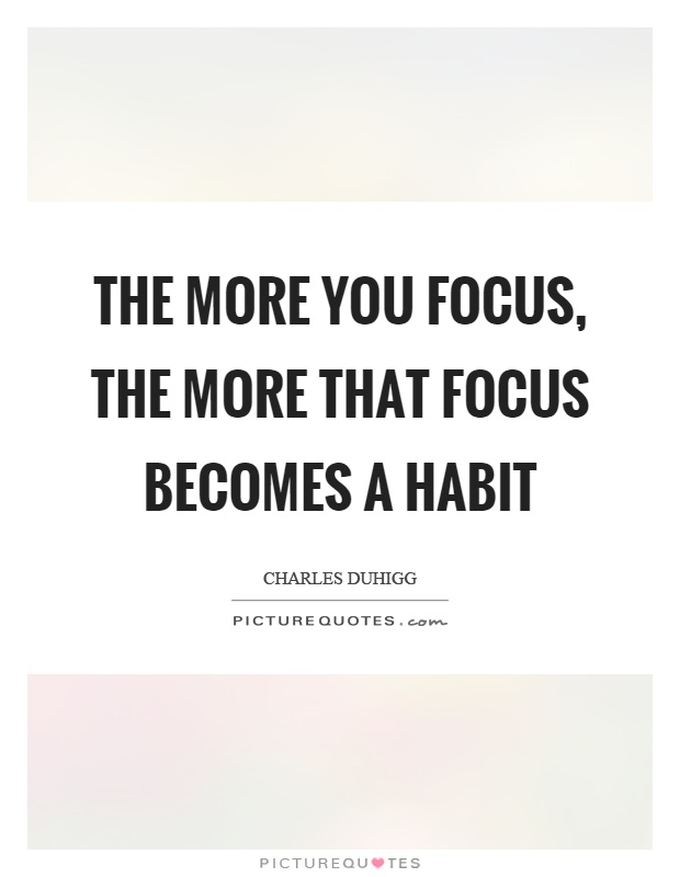 The more you focus, the more that focus becomes a habit Picture Quote #1