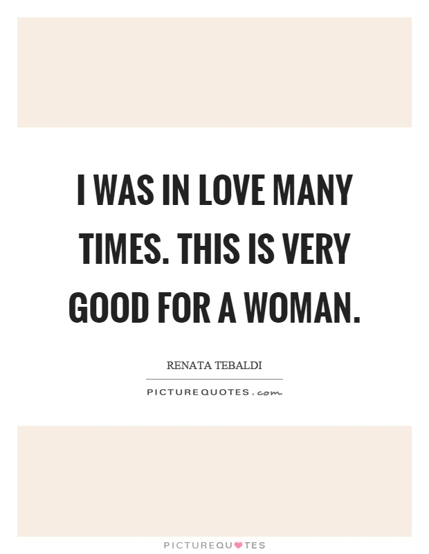 I was in love many times. This is very good for a woman Picture Quote #1